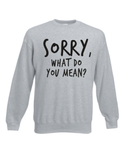 BLUZA SORRY, WHAT DO YOU MEAN?